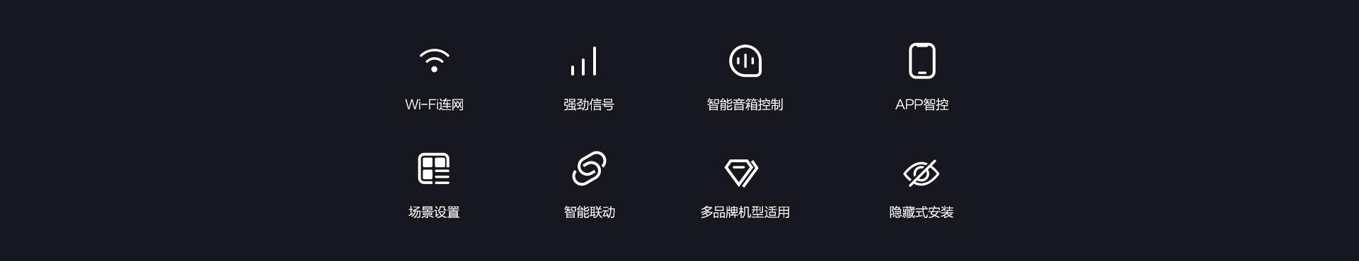 Wi-Fi连网 强劲信号 智能音响控制 APP智控 场景设置 智能联动 多品牌机型适用 隐藏式安装